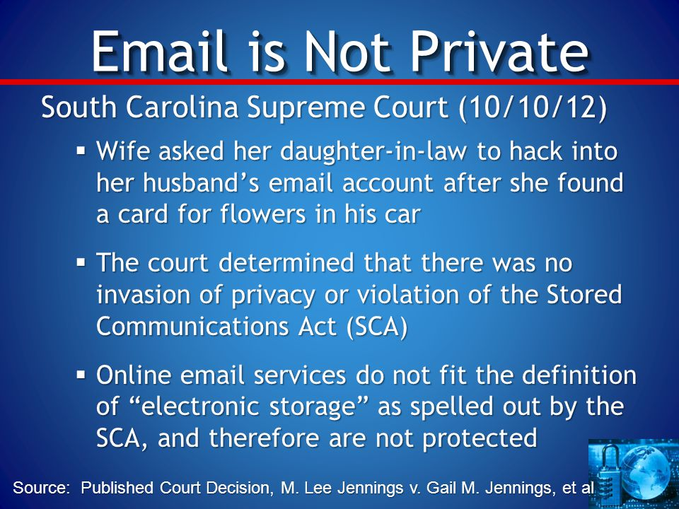 Email is Not Private South Carolina Supreme Court (10/10/12)  Wife asked her daughter-in-law to hack into her husband's email account after she found a card for flowers in his car  The court determined that there was no invasion of privacy or violation of the Stored Communications Act (SCA)  Online email services do not fit the definition of electronic storage as spelled out by the SCA, and therefore are not protected Source: Published Court Decision, M.