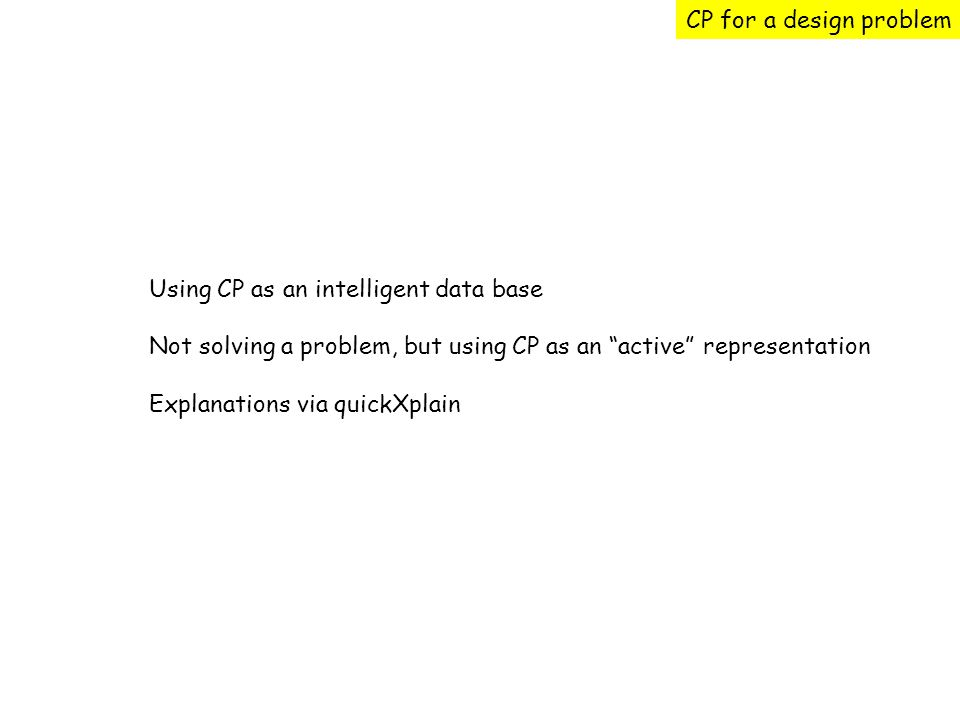 CP for a design problem Using CP as an intelligent data base Not solving a problem, but using CP as an active representation Explanations via quickXplain