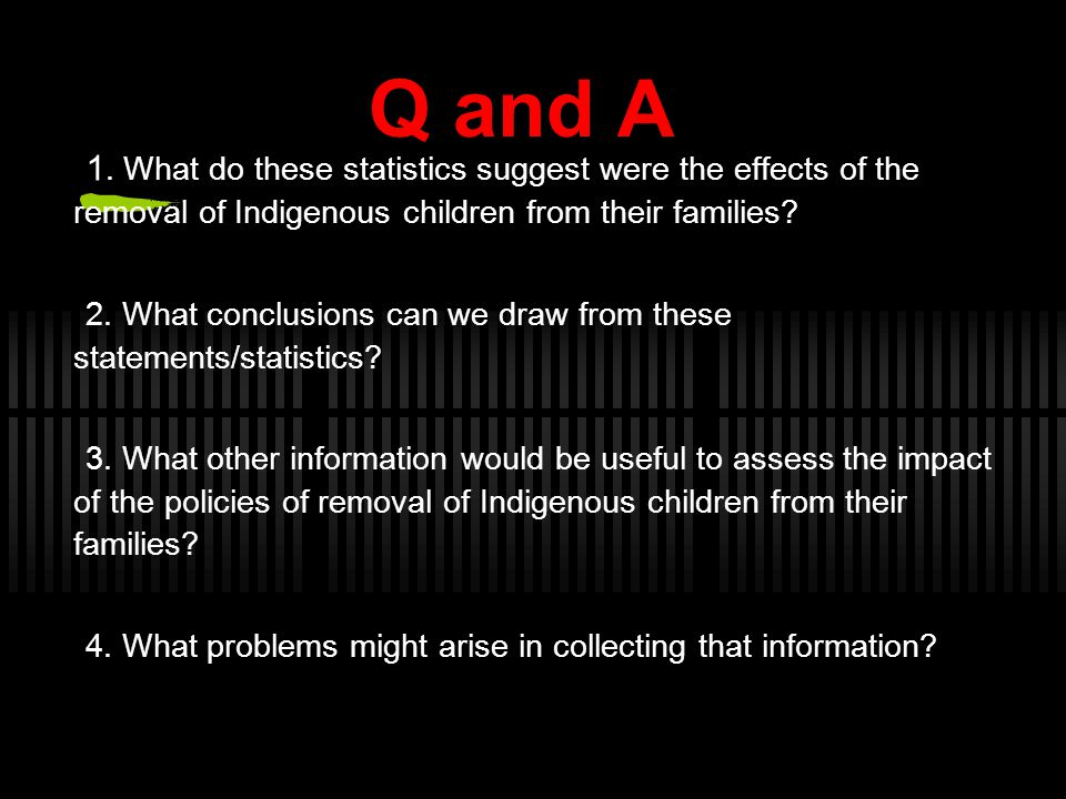 Q and A 1. What do these statistics suggest were the effects of the removal of Indigenous children from their families? 2. What conclusions can we dra