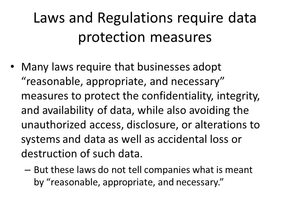 Laws and Regulations require data protection measures Many laws require that businesses adopt reasonable, appropriate, and necessary measures to protect the confidentiality, integrity, and availability of data, while also avoiding the unauthorized access, disclosure, or alterations to systems and data as well as accidental loss or destruction of such data.