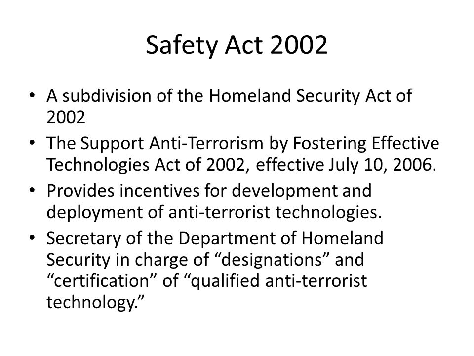 Safety Act 2002 A subdivision of the Homeland Security Act of 2002 The Support Anti-Terrorism by Fostering Effective Technologies Act of 2002, effective July 10, 2006.