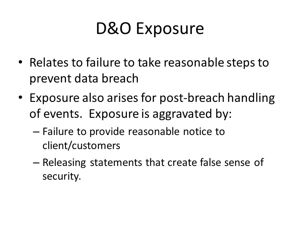 D&O Exposure Relates to failure to take reasonable steps to prevent data breach Exposure also arises for post-breach handling of events.