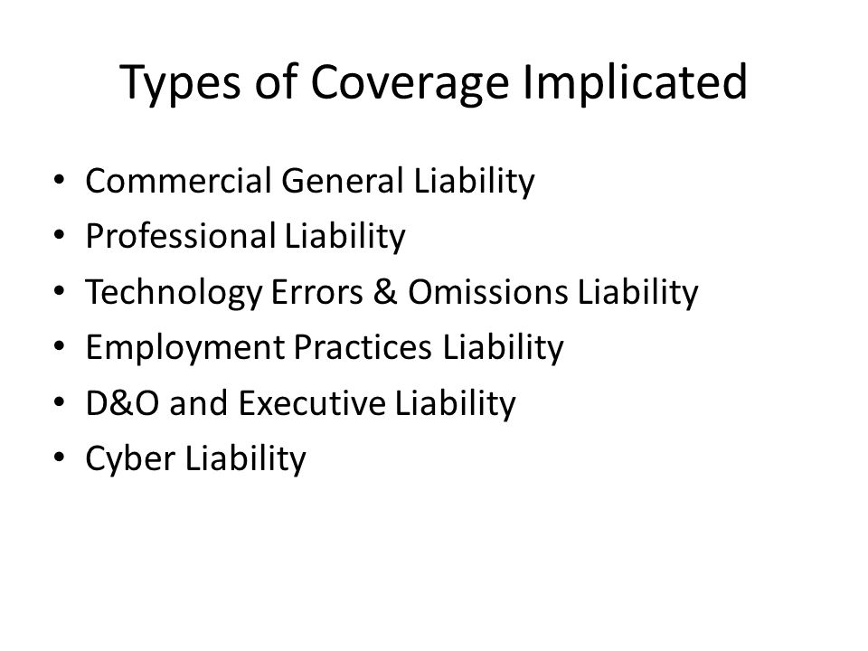 Types of Coverage Implicated Commercial General Liability Professional Liability Technology Errors & Omissions Liability Employment Practices Liability D&O and Executive Liability Cyber Liability