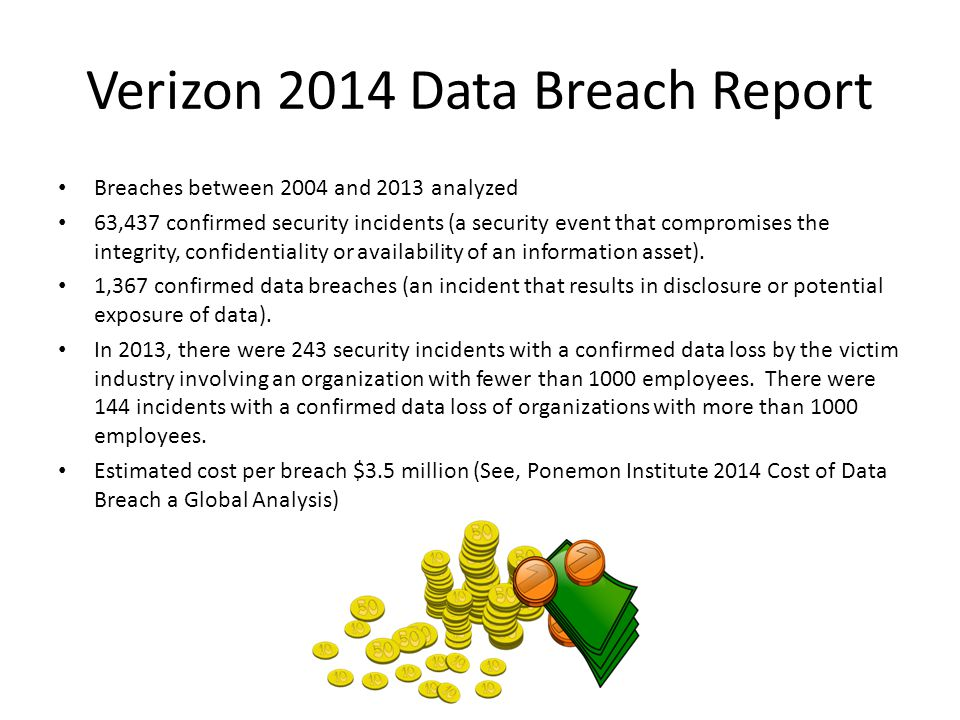 Verizon 2014 Data Breach Report Breaches between 2004 and 2013 analyzed 63,437 confirmed security incidents (a security event that compromises the integrity, confidentiality or availability of an information asset).