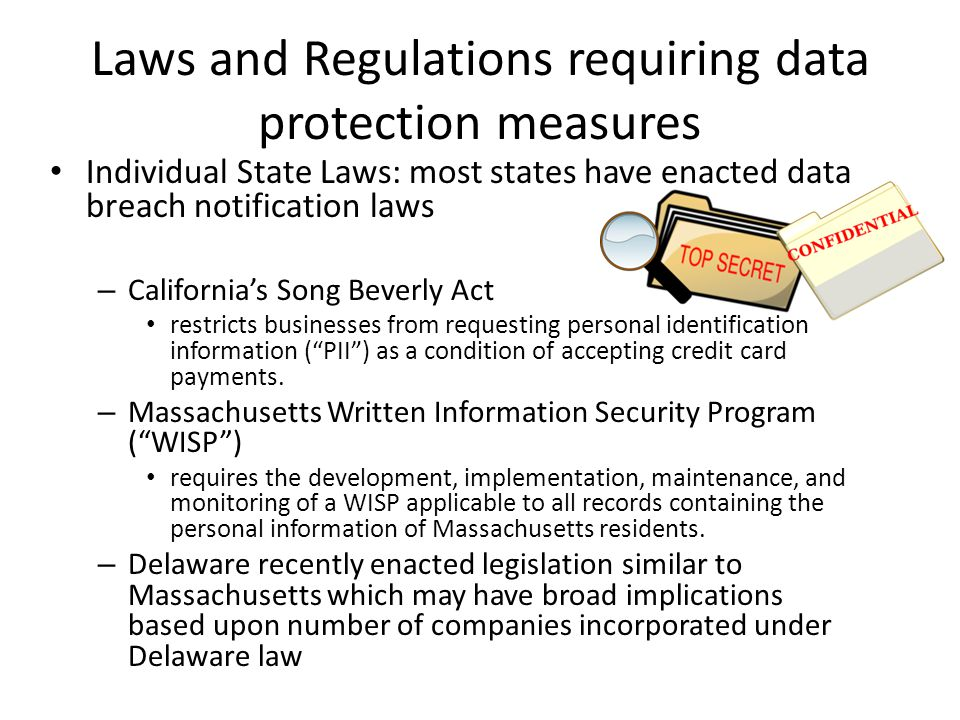 Laws and Regulations requiring data protection measures Individual State Laws: most states have enacted data breach notification laws – California's Song Beverly Act restricts businesses from requesting personal identification information ( PII ) as a condition of accepting credit card payments.