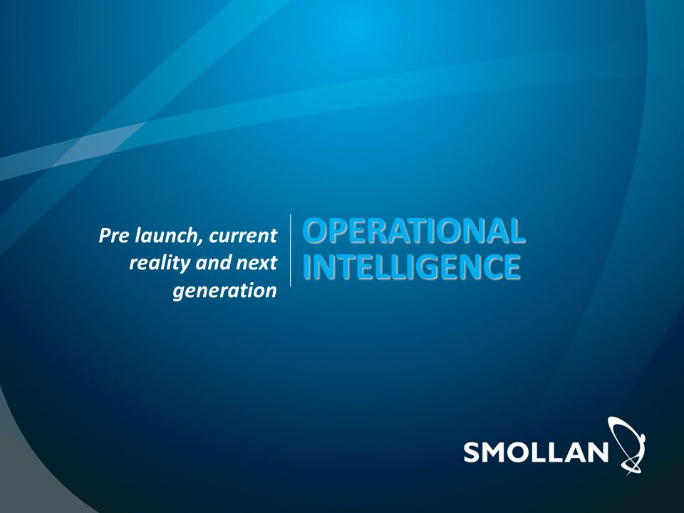 OPERATIONAL INTELLIGENCE OPERATIONAL INTELLIGENCE Pre launch, current reality and next generation