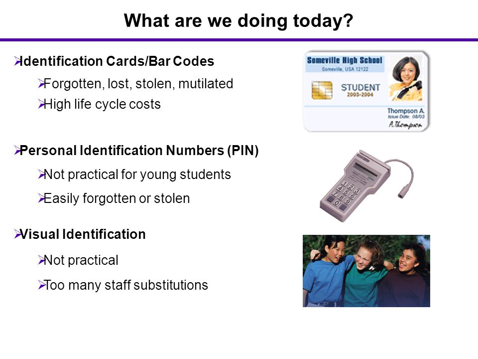 What are we doing today?  Identification Cards/Bar Codes  Forgotten, lost, stolen, mutilated  High life cycle costs  Visual Identification  Not p