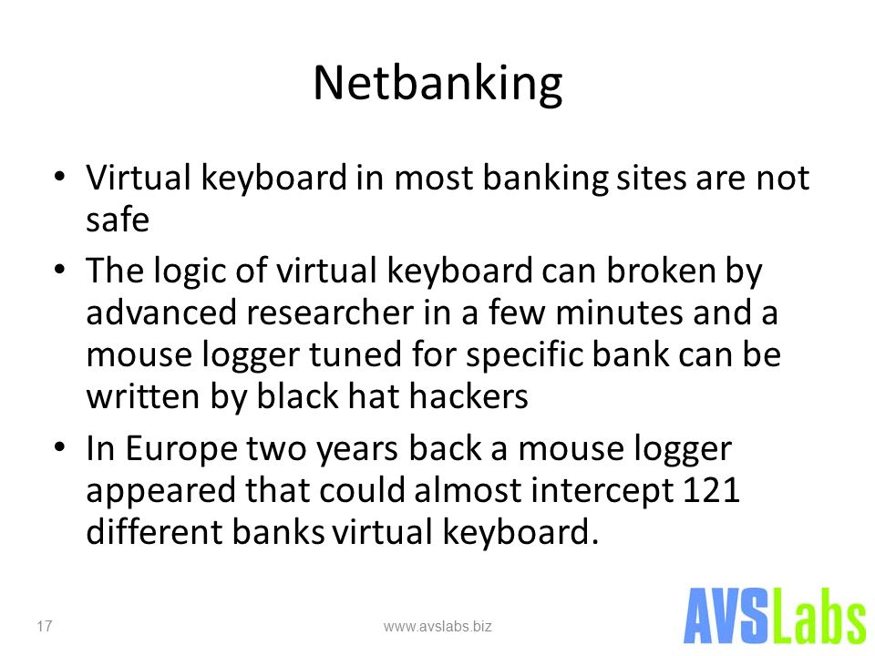 Netbanking Virtual keyboard in most banking sites are not safe The logic of virtual keyboard can broken by advanced researcher in a few minutes and a mouse logger tuned for specific bank can be written by black hat hackers In Europe two years back a mouse logger appeared that could almost intercept 121 different banks virtual keyboard.