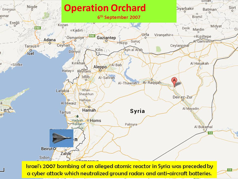 Operation Orchard 6 th September 2007 Israel s 2007 bombing of an alleged atomic reactor in Syria was preceded by a cyber attack which neutralized ground radars and anti-aircraft batteries.