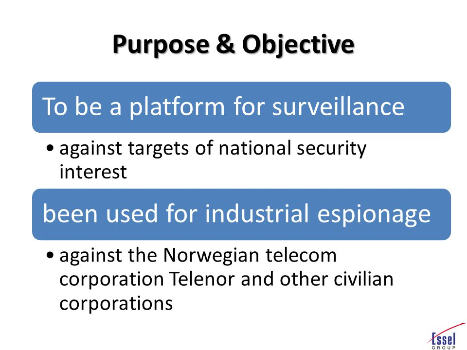 Purpose & Objective To be a platform for surveillance against targets of national security interest been used for industrial espionage against the Norwegian telecom corporation Telenor and other civilian corporations