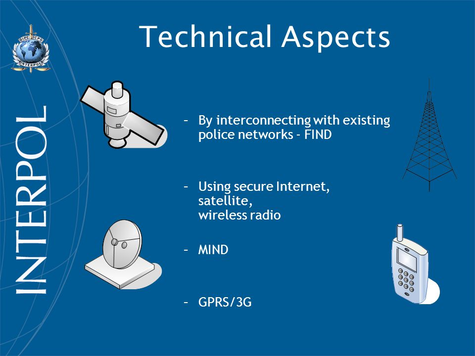 Technical Aspects –By interconnecting with existing police networks - FIND –Using secure Internet, satellite, wireless radio –MIND –GPRS/3G
