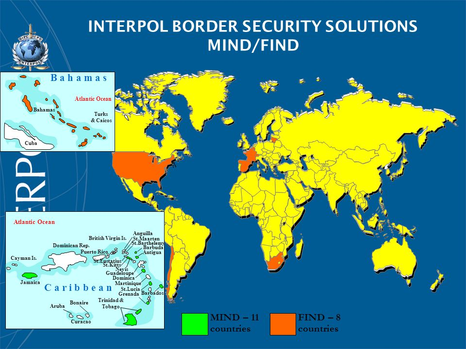 FIND – 8 countries INTERPOL BORDER SECURITY SOLUTIONS MIND/FIND MIND – 11 countries B a h a m a s Atlantic Ocean Turks & Caicos Bahamas Cuba Atlantic