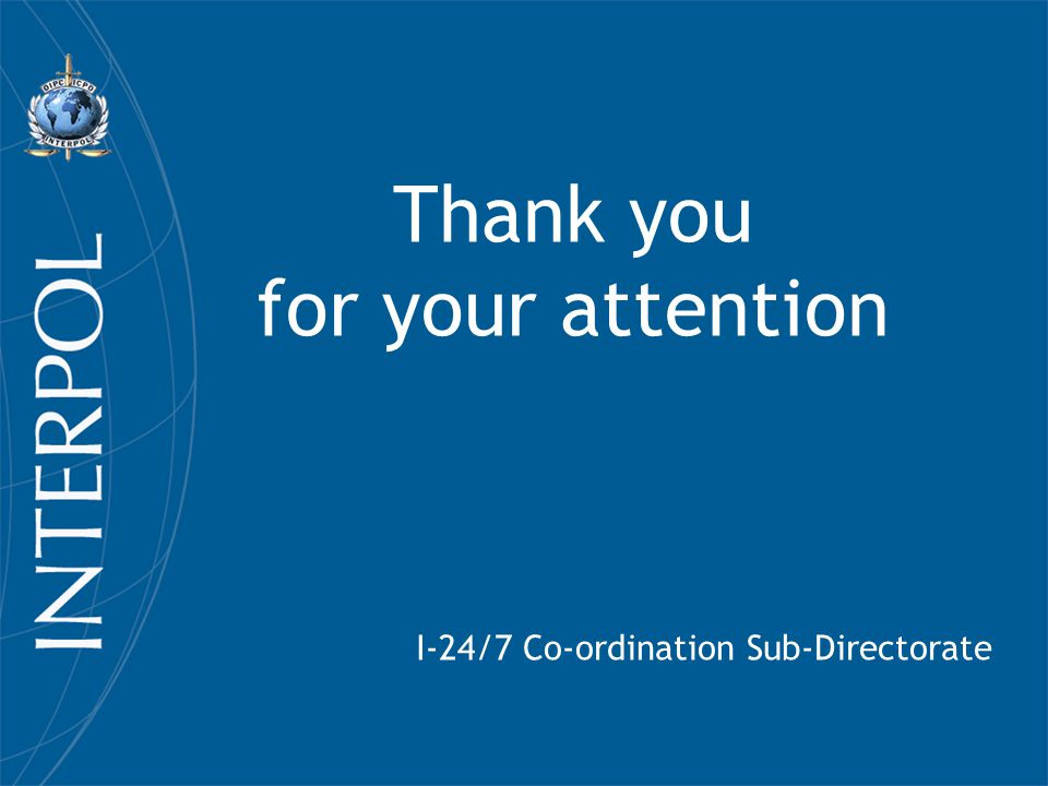 Thank you for your attention I-24/7 Co-ordination Sub-Directorate