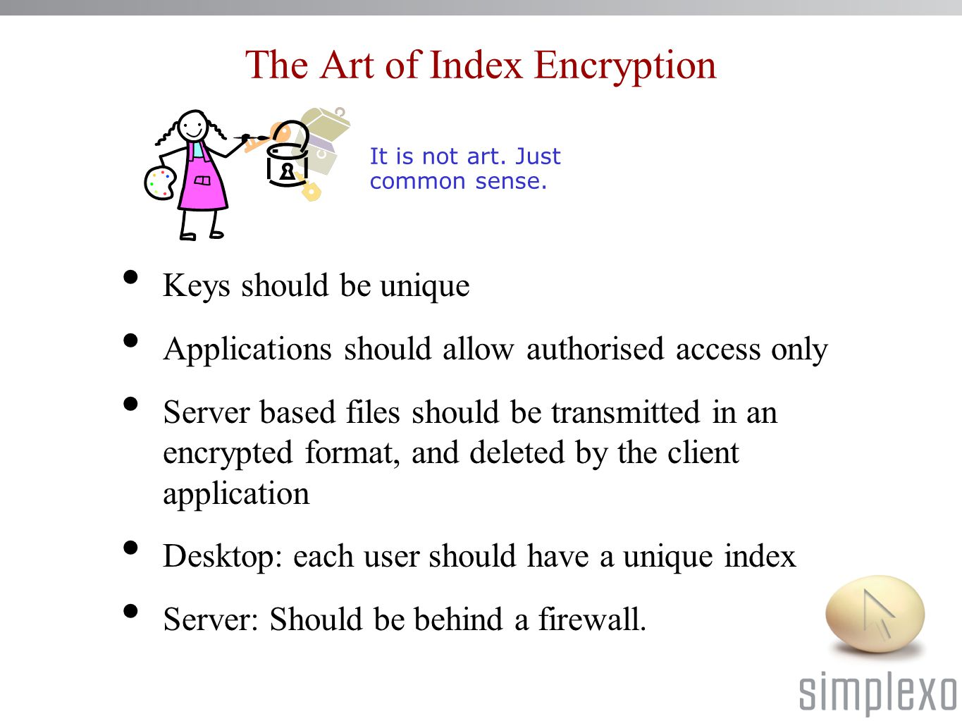 The Art of Index Encryption Keys should be unique Applications should allow authorised access only Server based files should be transmitted in an encrypted format, and deleted by the client application Desktop: each user should have a unique index Server: Should be behind a firewall.