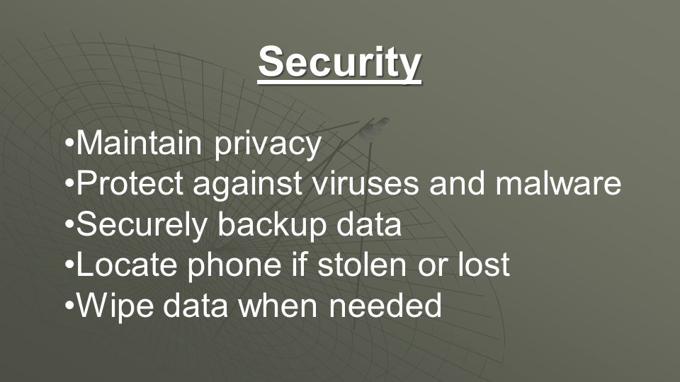Security Maintain privacy Protect against viruses and malware Securely backup data Locate phone if stolen or lost Wipe data when needed