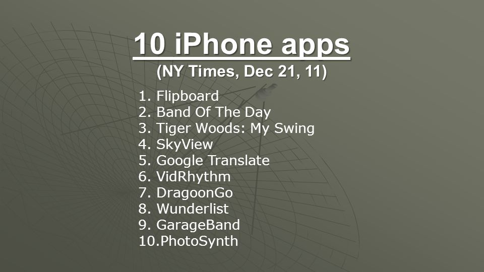 10 iPhone apps (NY Times, Dec 21, 11) 1.Flipboard 2.Band Of The Day 3.Tiger Woods: My Swing 4.SkyView 5.Google Translate 6.VidRhythm 7.DragoonGo 8.Wunderlist 9.GarageBand 10.PhotoSynth