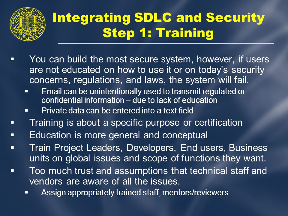 Integrating SDLC and Security Step 1: Training  You can build the most secure system, however, if users are not educated on how to use it or on today's security concerns, regulations, and laws, the system will fail.