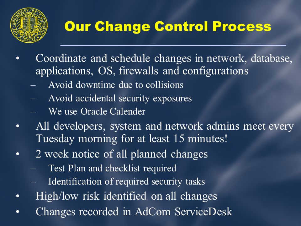 Our Change Control Process Coordinate and schedule changes in network, database, applications, OS, firewalls and configurations –Avoid downtime due to collisions –Avoid accidental security exposures –We use Oracle Calender All developers, system and network admins meet every Tuesday morning for at least 15 minutes.