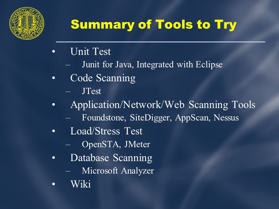 Summary of Tools to Try Unit Test –Junit for Java, Integrated with Eclipse Code Scanning –JTest Application/Network/Web Scanning Tools –Foundstone, SiteDigger, AppScan, Nessus Load/Stress Test –OpenSTA, JMeter Database Scanning –Microsoft Analyzer Wiki