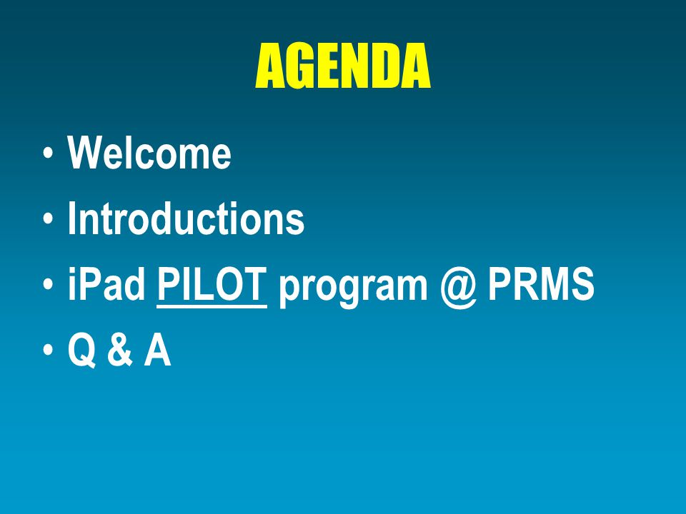 AGENDA Welcome Introductions iPad PILOT program @ PRMS Q & A