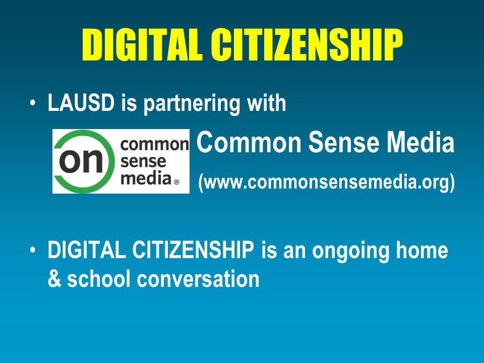 DIGITAL CITIZENSHIP LAUSD is partnering with Common Sense Media (www.commonsensemedia.org) DIGITAL CITIZENSHIP is an ongoing home & school conversatio