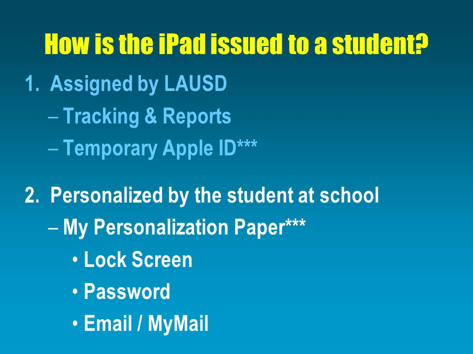 How is the iPad issued to a student? 1. Assigned by LAUSD – Tracking & Reports – Temporary Apple ID*** 2. Personalized by the student at school – My P