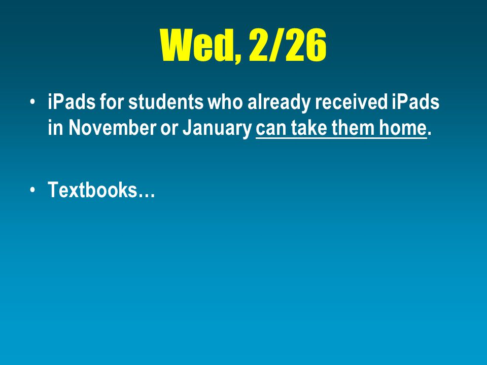 Wed, 2/26 iPads for students who already received iPads in November or January can take them home.