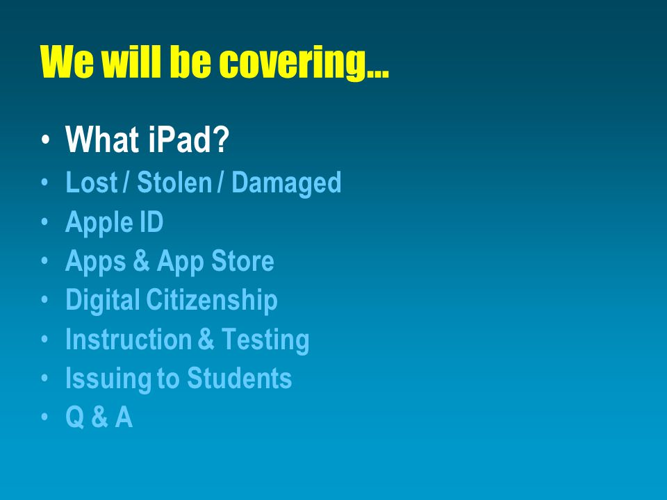 We will be covering… What iPad? Lost / Stolen / Damaged Apple ID Apps & App Store Digital Citizenship Instruction & Testing Issuing to Students Q & A