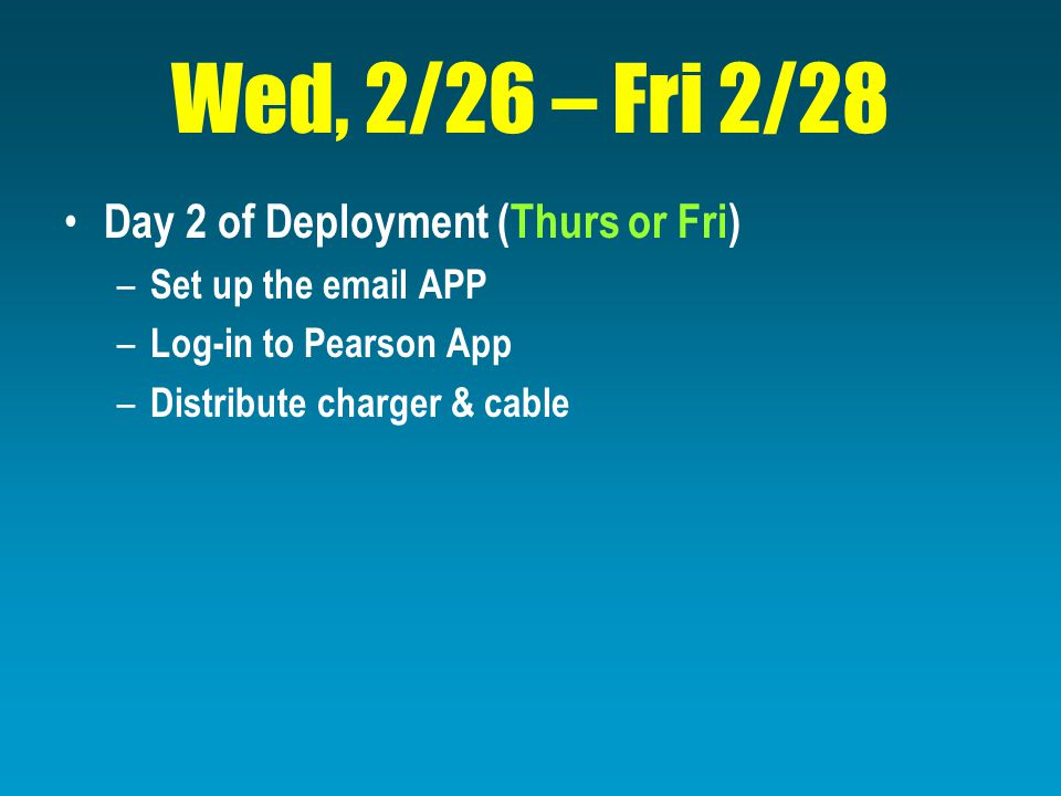 Wed, 2/26 – Fri 2/28 Day 2 of Deployment (Thurs or Fri) – Set up the email APP – Log-in to Pearson App – Distribute charger & cable