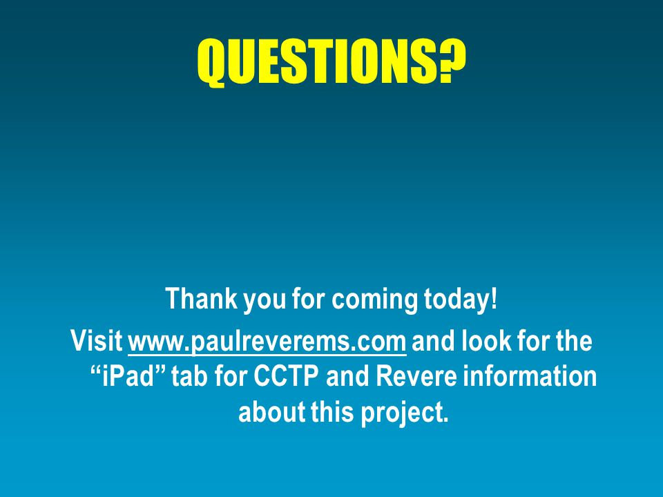 """QUESTIONS? Thank you for coming today! Visit www.paulreverems.com and look for the """"iPad"""" tab for CCTP and Revere information about this project."""