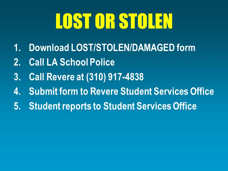 LOST OR STOLEN 1.Download LOST/STOLEN/DAMAGED form 2.Call LA School Police 3.Call Revere at (310) 917-4838 4.Submit form to Revere Student Services Office 5.Student reports to Student Services Office