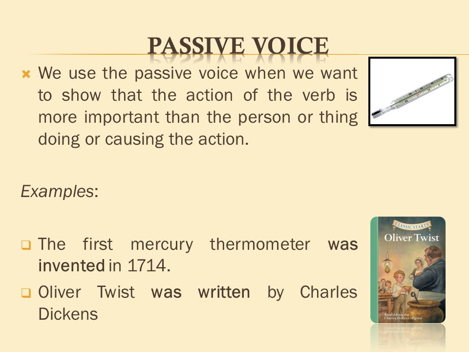  We use the passive voice when we want to show that the action of the verb is more important than the person or thing doing or causing the action.