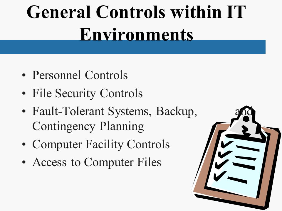 General Controls within IT Environments Personnel Controls File Security Controls Fault-Tolerant Systems, Backup, and Contingency Planning Computer Facility Controls Access to Computer Files