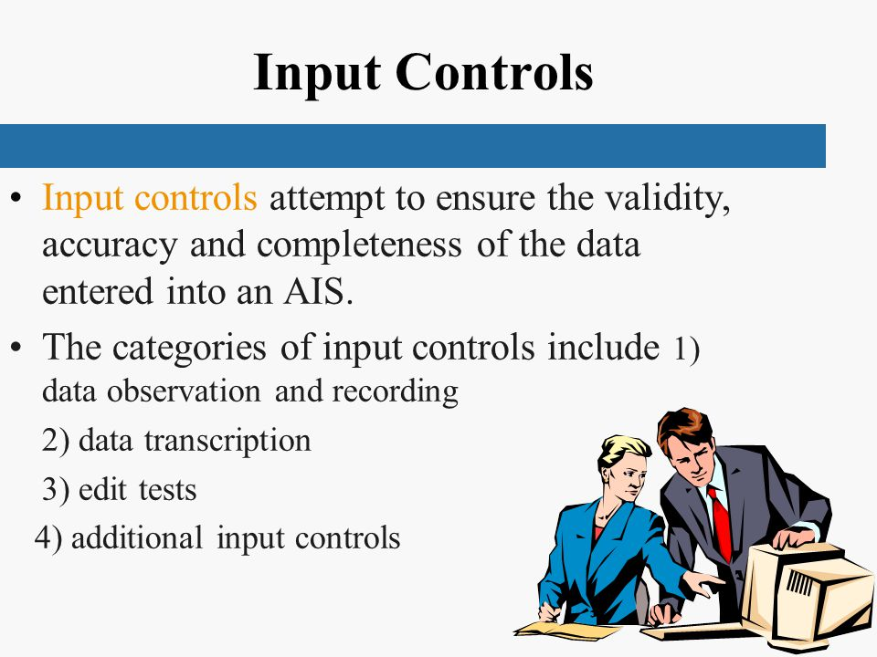 Input Controls Input controls attempt to ensure the validity, accuracy and completeness of the data entered into an AIS.