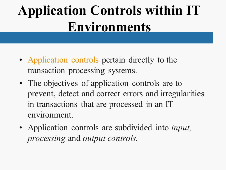 Application Controls within IT Environments Application controls pertain directly to the transaction processing systems.