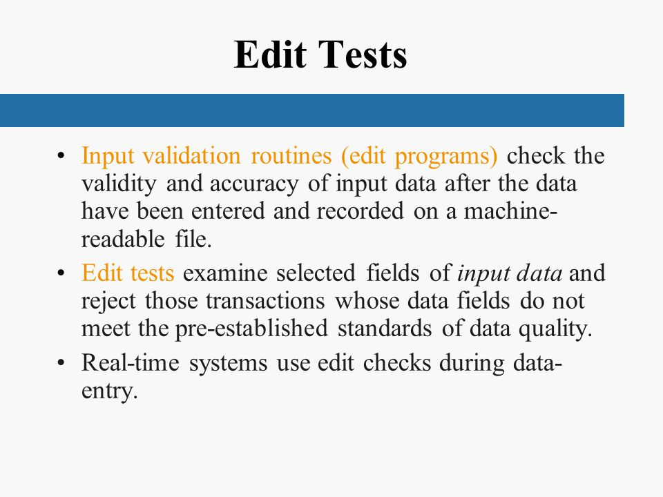 Edit Tests Input validation routines (edit programs) check the validity and accuracy of input data after the data have been entered and recorded on a machine- readable file.