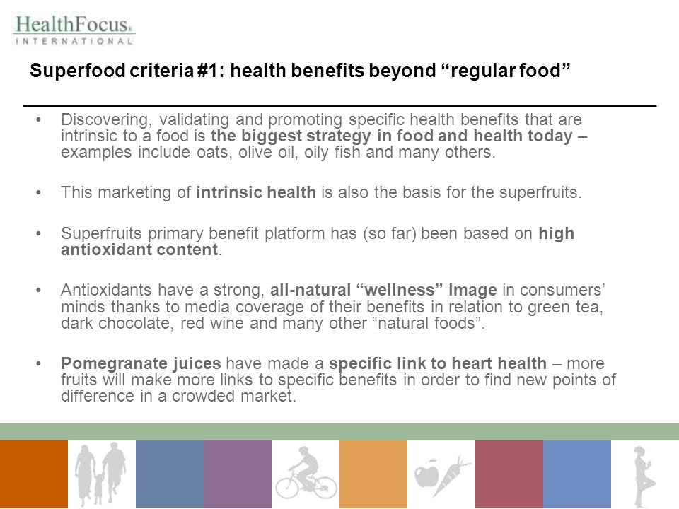 Superfood criteria #1: health benefits beyond regular food Discovering, validating and promoting specific health benefits that are intrinsic to a food is the biggest strategy in food and health today – examples include oats, olive oil, oily fish and many others.