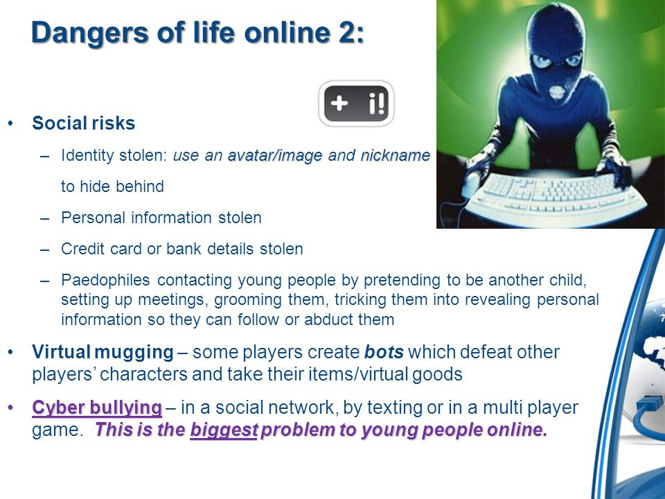 Dangers of life online 2: Social risks avatar/imagenickname –Identity stolen: use an avatar/image and nickname to hide behind –Personal information stolen –Credit card or bank details stolen –Paedophiles contacting young people by pretending to be another child, setting up meetings, grooming them, tricking them into revealing personal information so they can follow or abduct them Virtual mugging – some players create bots which defeat other players' characters and take their items/virtual goods Cyber bullying This is the biggest problem to young people online.Cyber bullying – in a social network, by texting or in a multi player game.
