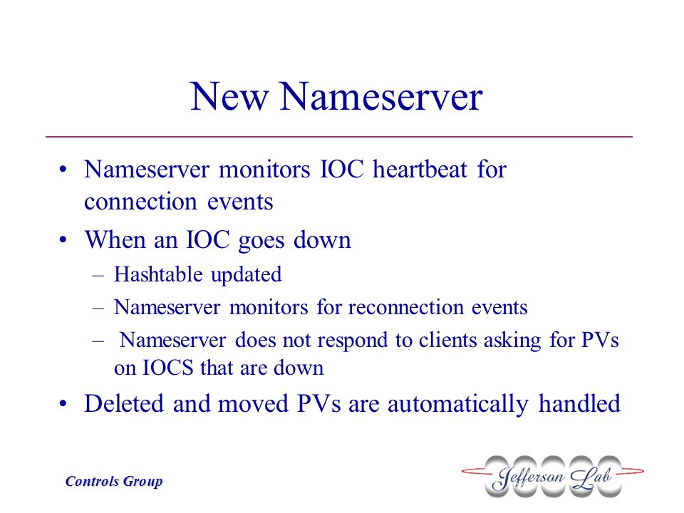 Controls Group New Nameserver Nameserver monitors IOC heartbeat for connection events When an IOC goes down –Hashtable updated –Nameserver monitors fo
