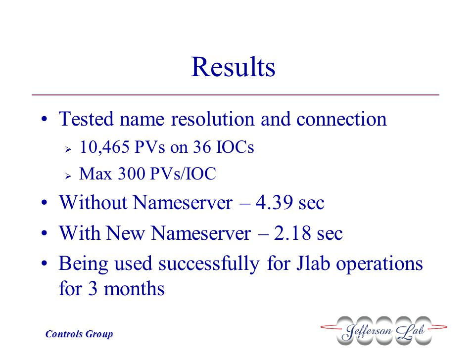 Controls Group Results Tested name resolution and connection  10,465 PVs on 36 IOCs  Max 300 PVs/IOC Without Nameserver – 4.39 sec With New Nameserv