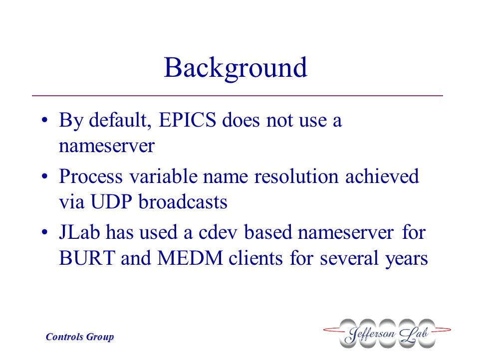 Controls Group Background By default, EPICS does not use a nameserver Process variable name resolution achieved via UDP broadcasts JLab has used a cde