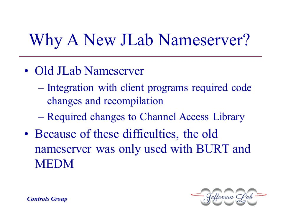 Controls Group Why A New JLab Nameserver? Old JLab Nameserver –Integration with client programs required code changes and recompilation –Required chan