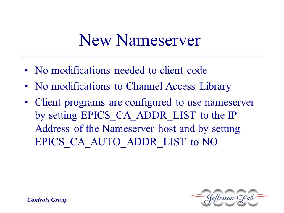 Controls Group New Nameserver No modifications needed to client code No modifications to Channel Access Library Client programs are configured to use