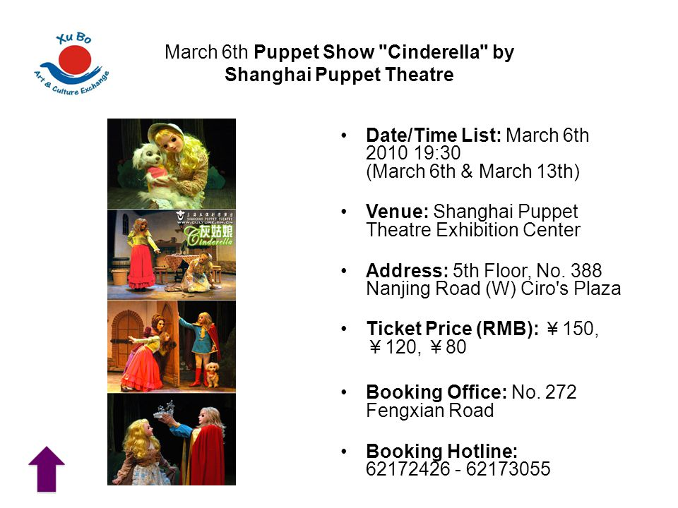 March 6th Puppet Show Cinderella by Shanghai Puppet Theatre Date/Time List: March 6th 2010 19:30 (March 6th & March 13th) Venue: Shanghai Puppet Theatre Exhibition Center Address: 5th Floor, No.