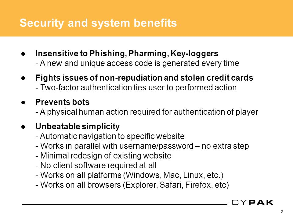 8 Security and system benefits Insensitive to Phishing, Pharming, Key-loggers - A new and unique access code is generated every time Fights issues of non-repudiation and stolen credit cards - Two-factor authentication ties user to performed action Prevents bots - A physical human action required for authentication of player Unbeatable simplicity - Automatic navigation to specific website - Works in parallel with username/password – no extra step - Minimal redesign of existing website - No client software required at all - Works on all platforms (Windows, Mac, Linux, etc.) - Works on all browsers (Explorer, Safari, Firefox, etc)