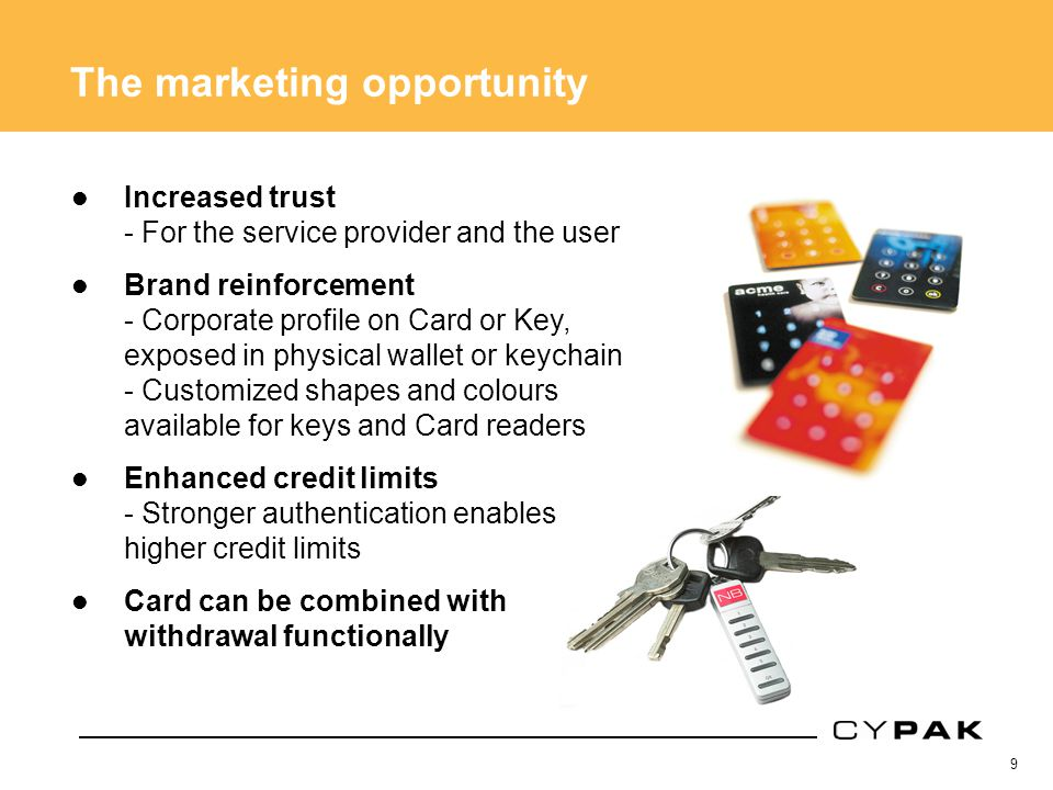 9 The marketing opportunity Increased trust - For the service provider and the user Brand reinforcement - Corporate profile on Card or Key, exposed in physical wallet or keychain - Customized shapes and colours available for keys and Card readers Enhanced credit limits - Stronger authentication enables higher credit limits Card can be combined with withdrawal functionally