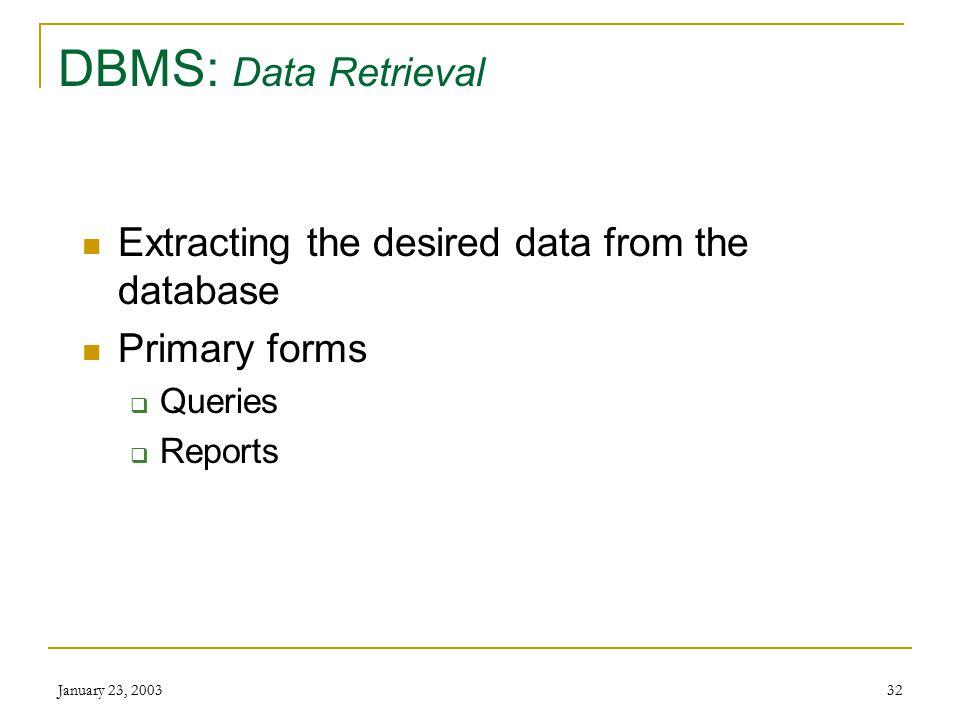 January 23, 200331 DBMS: Enter and Modify Data Operations  Adding new data  Modifying data  Deleting data Methods  User interacts directly with DB