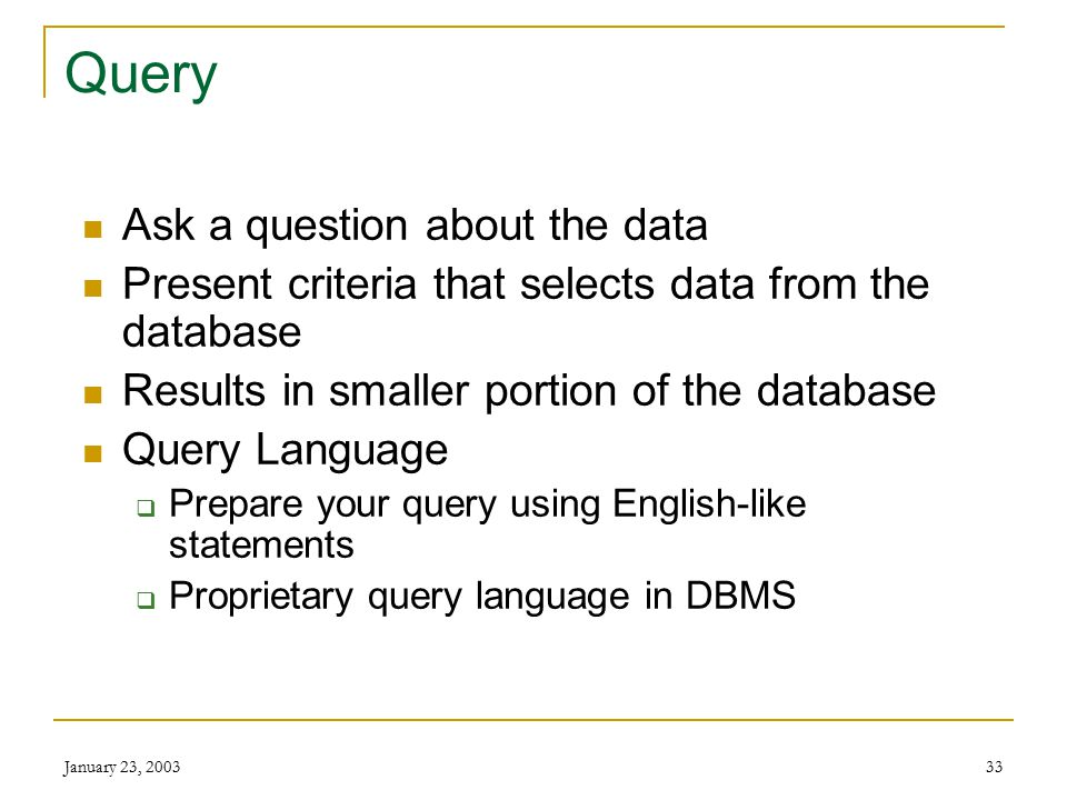 January 23, 200332 DBMS: Data Retrieval Extracting the desired data from the database Primary forms  Queries  Reports