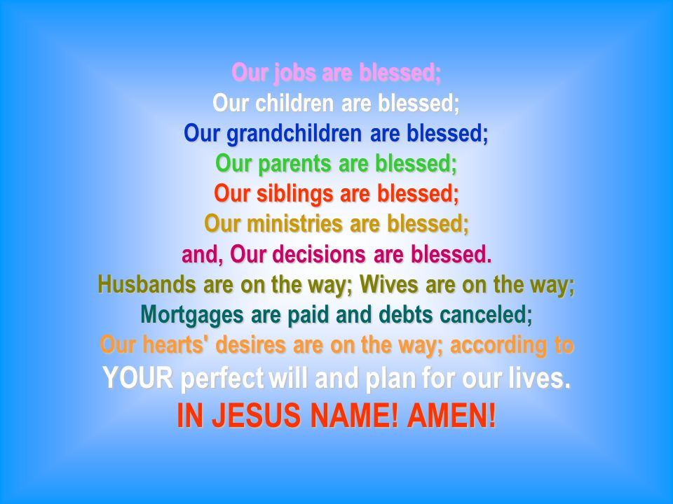 Our jobs are blessed; Our children are blessed; Our grandchildren are blessed; Our parents are blessed; Our siblings are blessed; Our ministries are blessed; and, Our decisions are blessed.