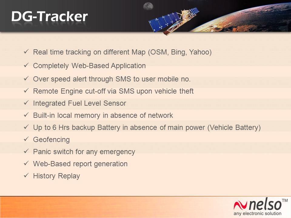 Completely Web-Based Application Real time tracking on different Map (OSM, Bing, Yahoo) Over speed alert through SMS to user mobile no. Remote Engine